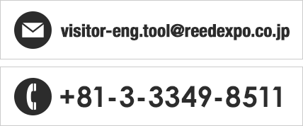 E-mail: visitor-eng.tool@reedexpo.co.jp/TEL: +81-3-3349-8511